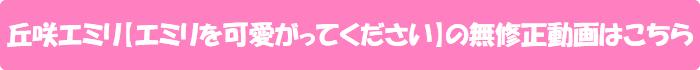 丘咲エミリ【エミリを可愛がってください】の無修正動画はこちら
