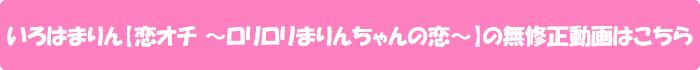 いろはまりん【恋オチ ~ロリロリまりんちゃんの恋~】の無修正動画はこちら