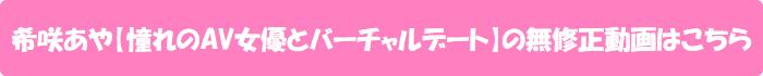 希咲あや【憧れのAV女優とバーチャルデート】の無修正動画はこちら