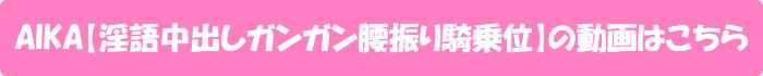 AIKA【淫語中出しガンガン腰振り騎乗位】の動画はこちら