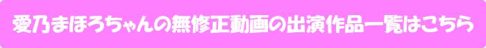 愛乃まほろちゃんの無修正動画出演作一覧はこちら