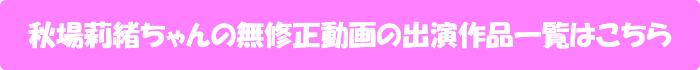 秋場莉緒ちゃんの無修正動画出演作一覧はこちら