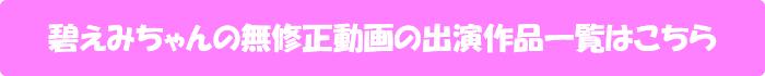 碧えみちゃんの無修正動画の出演作品一覧はこちら