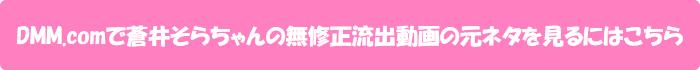 DMM.comで蒼井そらちゃんの無修正流出動画の元ネタを見るにはこちら