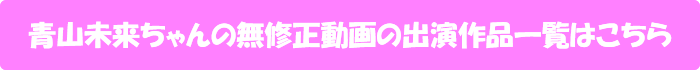 青山未来ちゃんの無修正動画の出演作品一覧はこちら