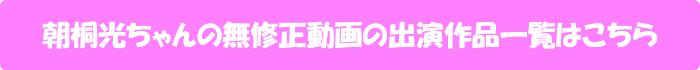 朝桐光ちゃんの無修正動画出演作一覧はこちら