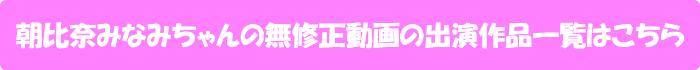 朝比奈みなみちゃんの無修正動画の出演作品一覧はこちら
