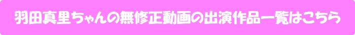 羽田真里ちゃんの無修正動画出演作一覧はこちら