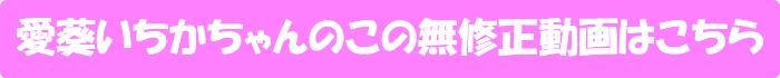 愛葵いちか【あまえんぼう Vol.32】の無修正動画はこちら