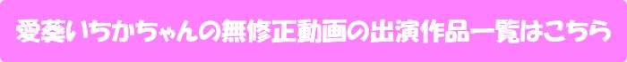 愛葵いちかちゃんの無修正動画出演作一覧はこちら