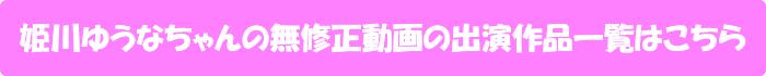 姫川ゆうなちゃんの無修正動画の出演作品一覧はこちら