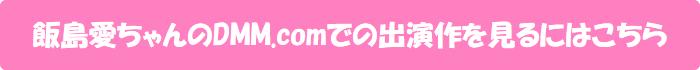 飯島愛ちゃんのDMM.comでの出演作を見るにはこちら