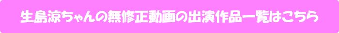 生島涼ちゃんの無修正動画出演作一覧はこちら