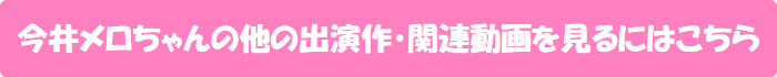 今井メロちゃんの他の出演作・関連動画を見るにはこちら