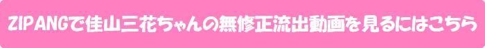 ZIPANGで佳山三花ちゃんの無修正流出動画を見るにはこちら
