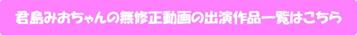 君島みおちゃんの無修正動画の出演作品一覧はこちら