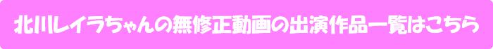 北川レイラちゃんの無修正動画の出演作品一覧はこちら