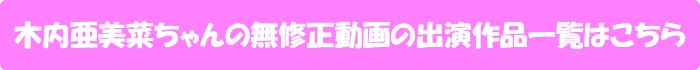 木内亜美菜ちゃんの無修正動画出演作一覧はこちら
