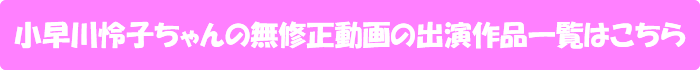 小早川怜子ちゃんの無修正動画出演作一覧はこちら
