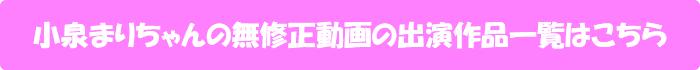 小泉まりちゃんの無修正動画出演作一覧はこちら