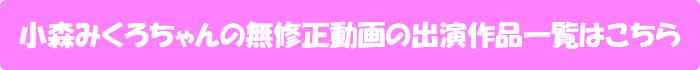 小森みくろちゃんの無修正動画の出演作品一覧はこちら