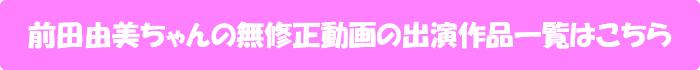 前田由美ちゃんの無修正動画出演作一覧はこちら