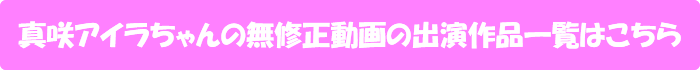 真咲アイラちゃんの無修正動画出演作一覧はこちら