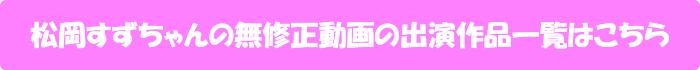松岡すずちゃんの無修正動画出演作一覧はこちら