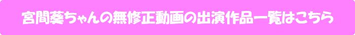 宮間葵ちゃんの無修正動画出演作一覧はこちら