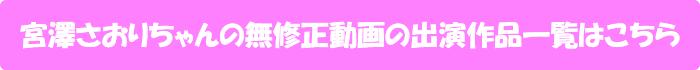 宮澤さおりちゃんの無修正動画の出演作品一覧はこちら