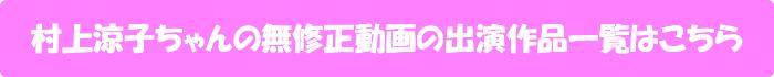 村上涼子ちゃんの無修正動画出演作一覧はこちら
