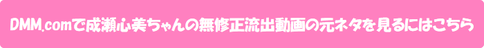 DMM.comで成瀬心美ちゃんの無修正流出動画の元ネタを見るにはこちら