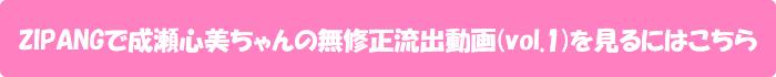 ZIPANGで成瀬心美ちゃんの無修正流出動画(vol.1)を見るにはこちら