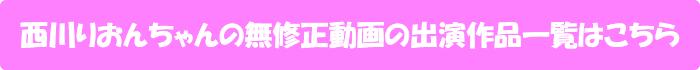 西川りおんちゃんの無修正動画出演作一覧はこちら