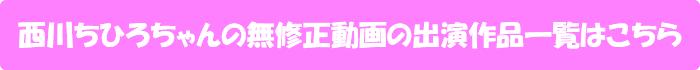 西川ちひろちゃんの無修正動画出演作一覧はこちら