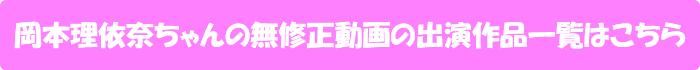 岡本理依奈ちゃんの無修正動画の出演作品一覧はこちら