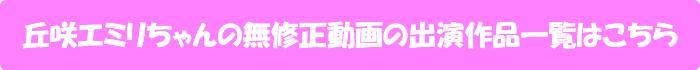 丘咲エミリちゃんの無修正動画の出演作品一覧はこちら