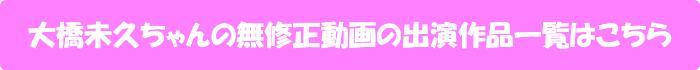 大橋未久ちゃんの無修正動画出演作一覧はこちら