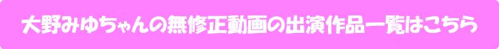大野みゆちゃんの無修正動画の出演作品一覧はこちら