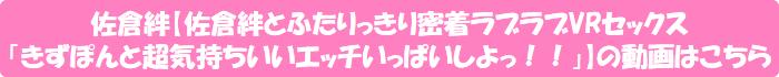 佐倉絆【佐倉絆とふたりっきり密着ラブラブVRセックス「きずぽんと超気持ちいいエッチいっぱいしよっ!!」】の動画はこちら