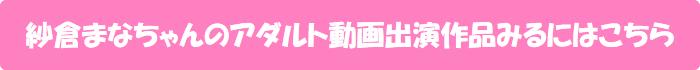 紗倉まなちゃんのアダルト動画出演作品みるにはこちら