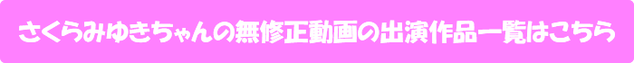さくらみゆきちゃんの無修正動画の出演作品一覧はこちら