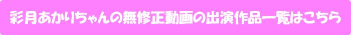 彩月あかりちゃんの無修正動画の出演作品一覧はこちら