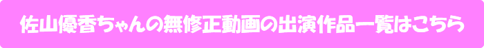 佐山優香ちゃんの無修正動画の出演作品一覧はこちら