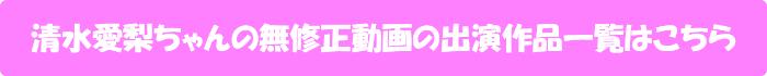清水愛梨ちゃんの無修正動画出演作一覧はこちら