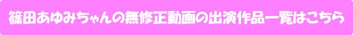 篠田あゆみちゃんの無修正動画出演作一覧はこちら
