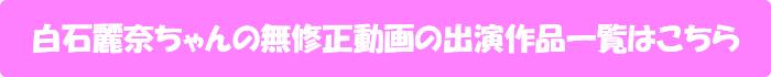 白石麗奈ちゃんの無修正動画出演作一覧はこちら