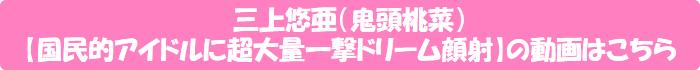 三上悠亜(鬼頭桃菜)【国民的アイドルに超大量一撃ドリーム顔射】の動画はこちら