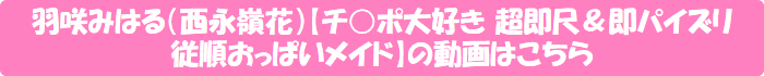 羽咲みはる(西永嶺花)【チ○ポ大好き 超即尺&即パイズリ 従順おっぱいメイド】の動画はこちら