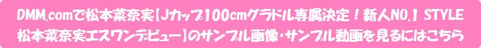 DMM.comで松本菜奈実【Jカップ100cmグラドル専属決定!新人NO.1 STYLE 松本菜奈実エスワンデビュー】のサンプル画像・サンプル動画を見るにはこちら